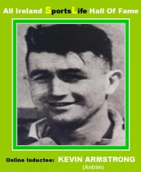 All Ireland HALL of FAME E-ONLINE TRIBUTES Gallery.......KEVIN ARMSTRONG..Former Antrim Hurler & Footballer